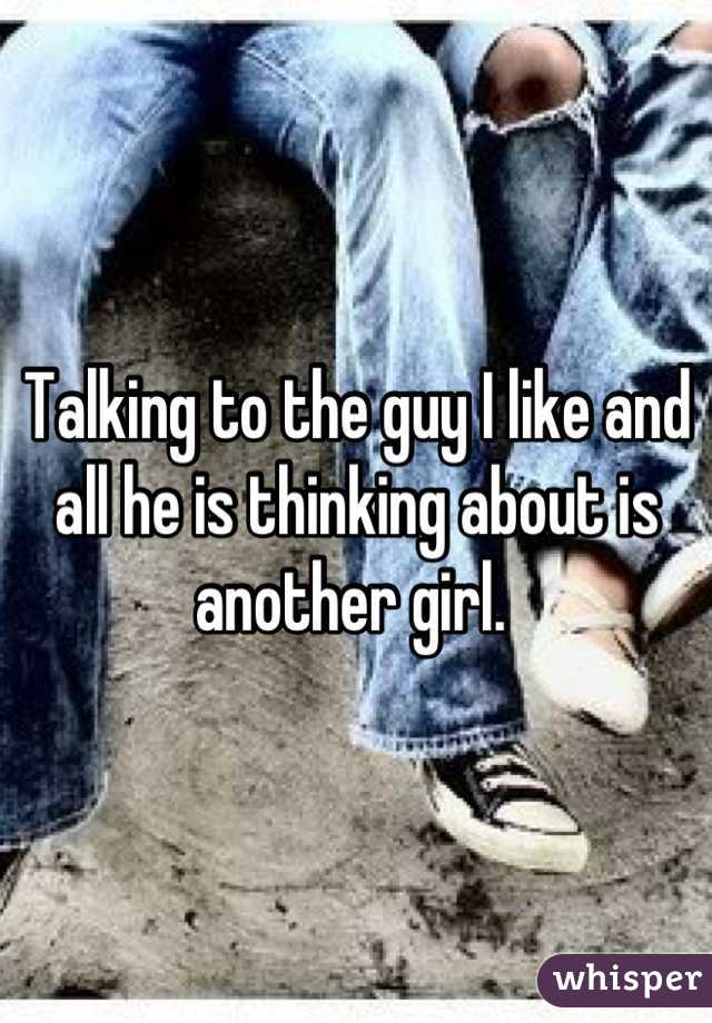 Talking to the guy I like and all he is thinking about is another girl.