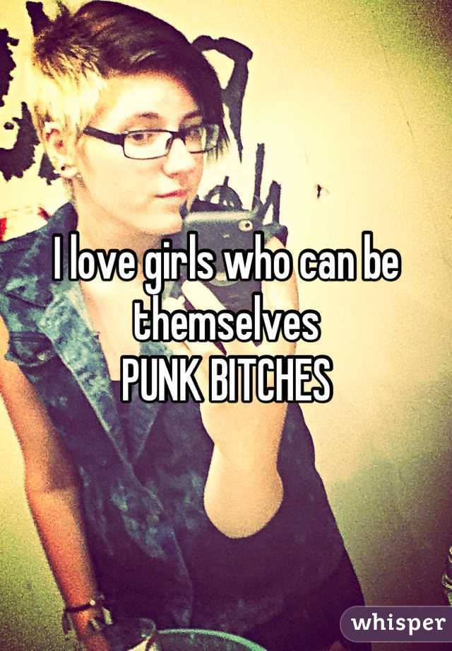 I love girls who can be themselves PUNK BITCHES