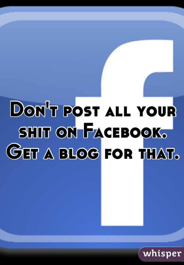 Don't post all your shit on Facebook. Get a blog for that.