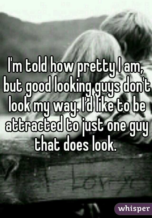 I'm told how pretty I am, but good looking guys don't look my way. I'd like to be attracted to just one guy that does look.
