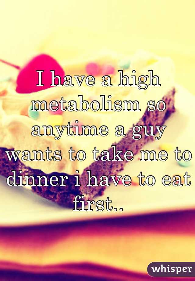 I have a high metabolism so anytime a guy wants to take me to dinner i have to eat first..