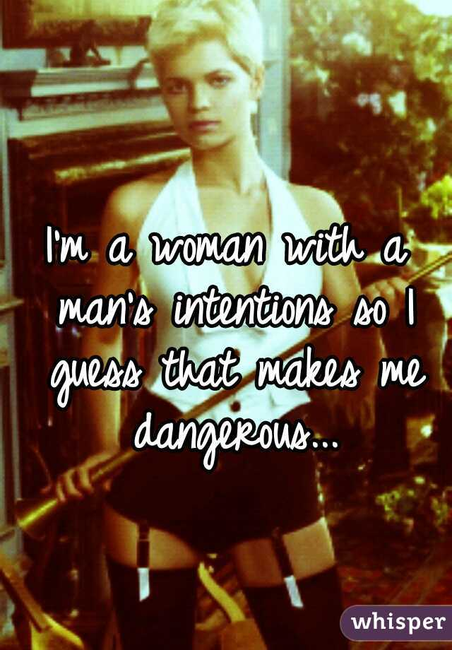I'm a woman with a man's intentions so I guess that makes me dangerous...