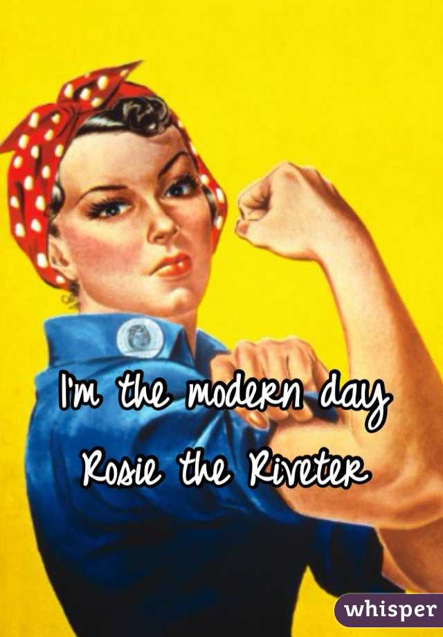 I'm the modern day Rosie the Riveter