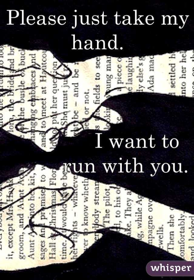 Please just take my hand.                  I want to            run with you.