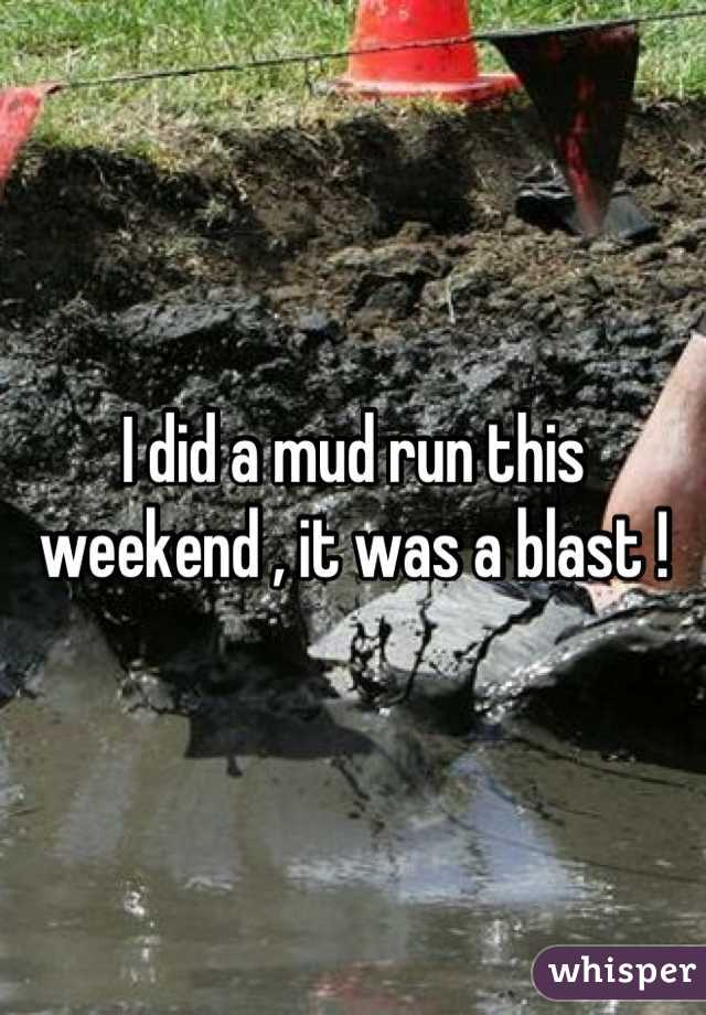 I did a mud run this weekend , it was a blast !