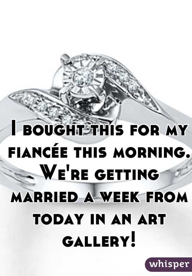 I bought this for my fiancée this morning. We're getting married a week from today in an art gallery!