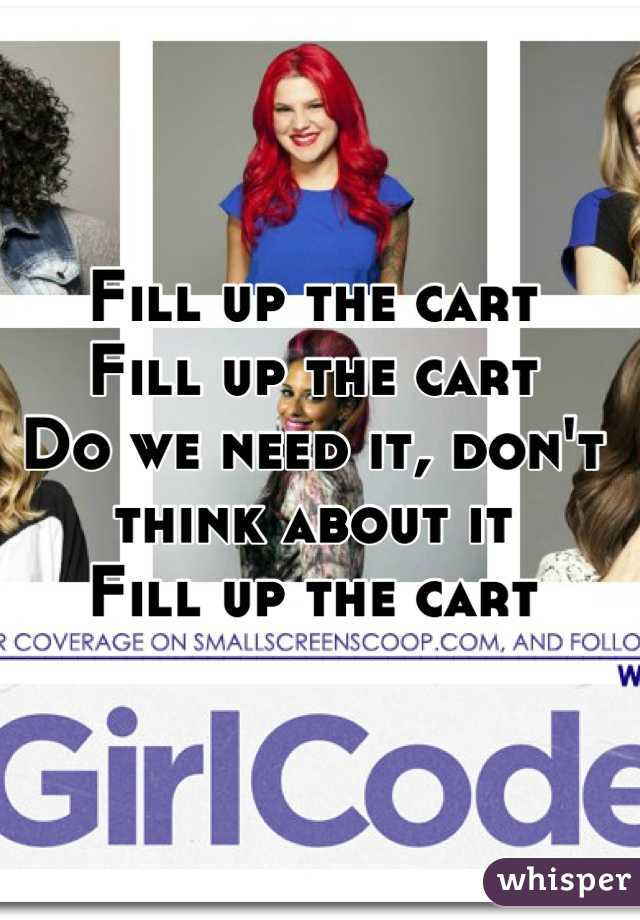 Fill up the cart Fill up the cart Do we need it, don't think about it Fill up the cart