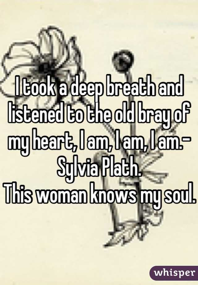 I took a deep breath and listened to the old bray of my heart, I am, I am, I am.-Sylvia Plath.  This woman knows my soul.