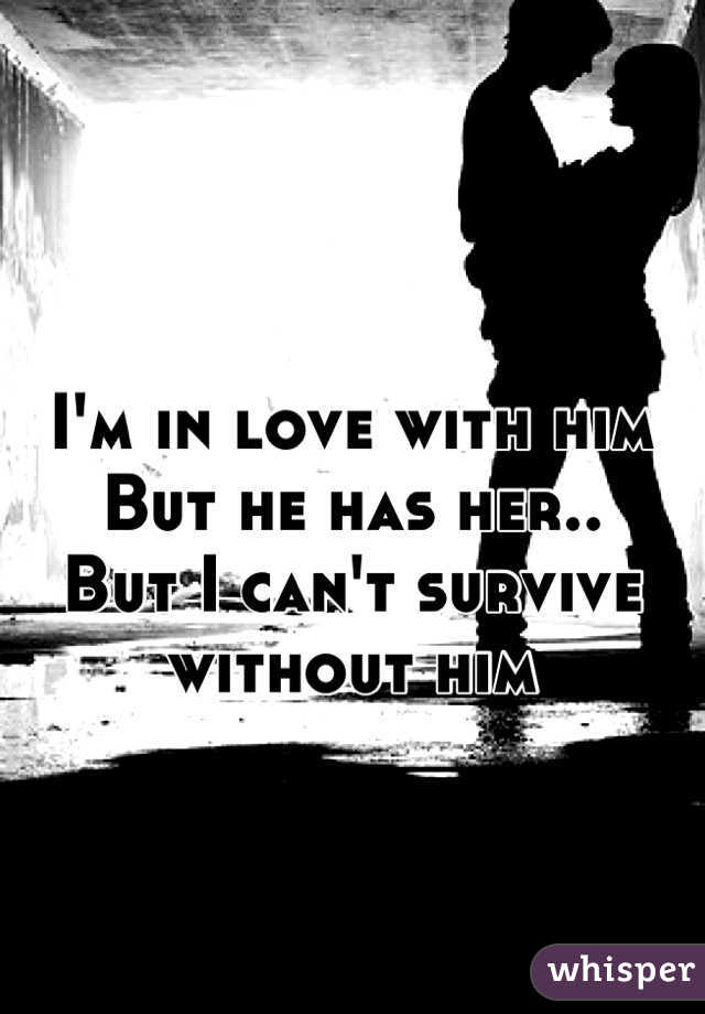 I'm in love with him But he has her.. But I can't survive without him