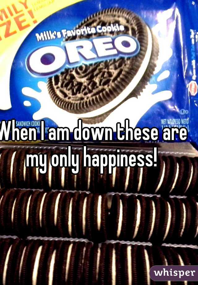 When I am down these are my only happiness!