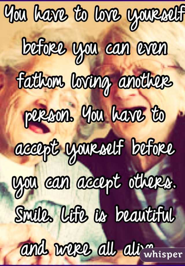 You have to love yourself before you can even fathom loving another person. You have to accept yourself before you can accept others. Smile. Life is beautiful and were all alive.