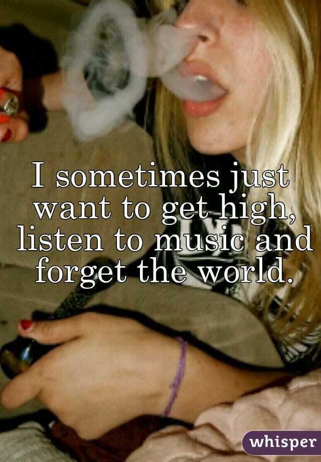 I sometimes just want to get high, listen to music and forget the world.