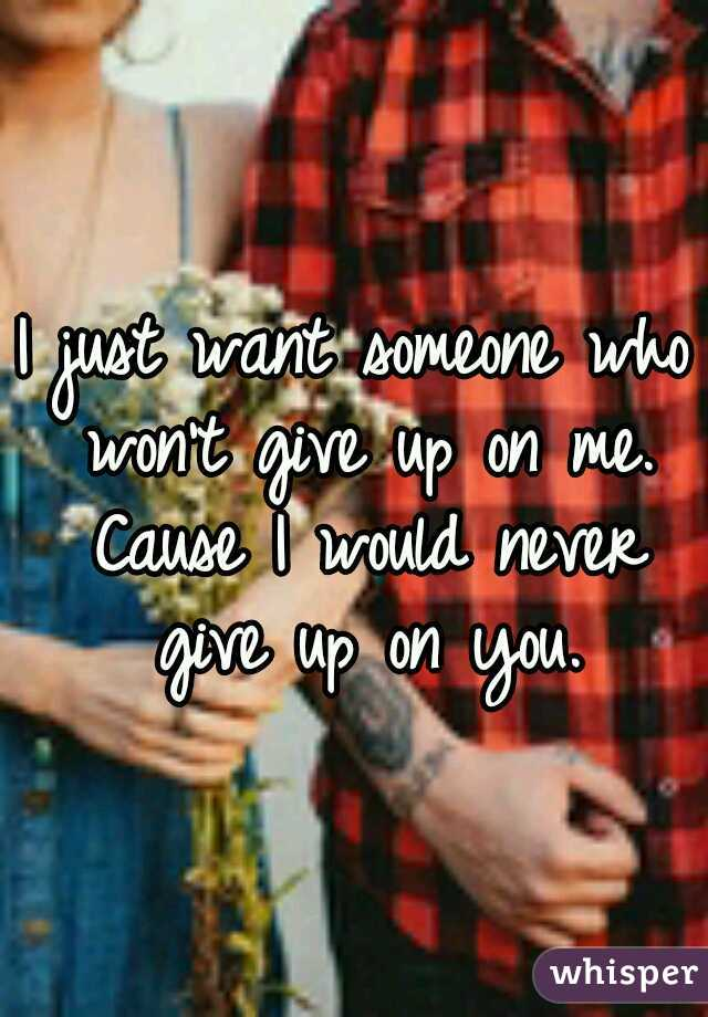 I just want someone who won't give up on me. Cause I would never give up on you.