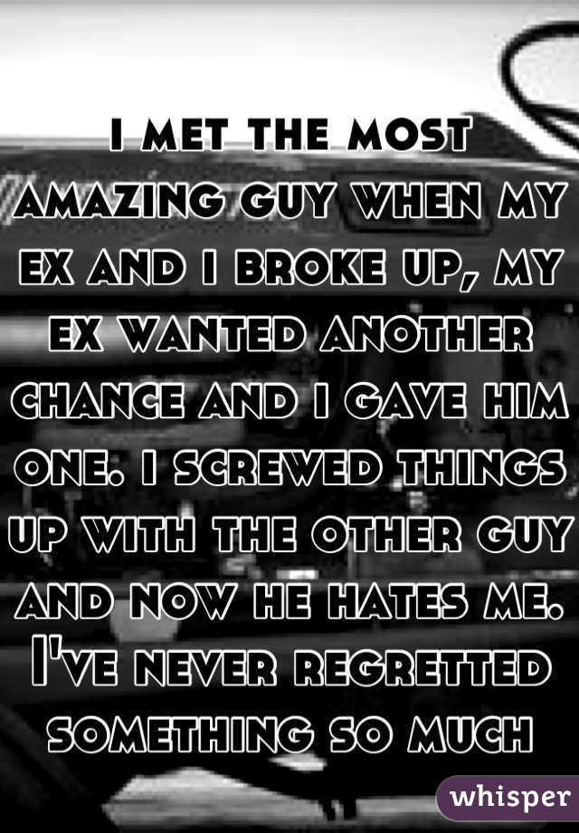 i met the most amazing guy when my ex and i broke up, my ex wanted another chance and i gave him one. i screwed things up with the other guy and now he hates me. I've never regretted something so much