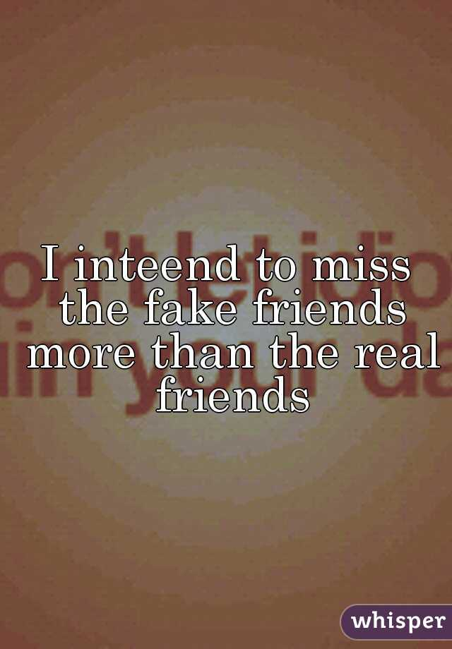 I inteend to miss the fake friends more than the real friends