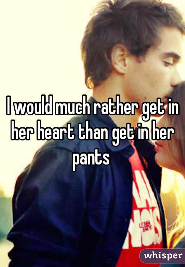 I would much rather get in her heart than get in her pants