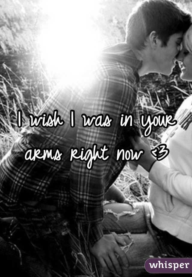 I wish I was in your arms right now <3