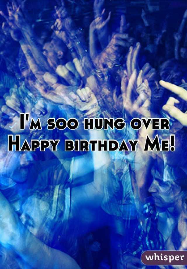I'm soo hung over Happy birthday Me!