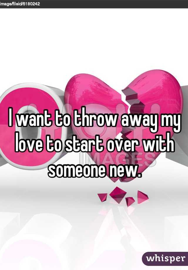 I want to throw away my love to start over with someone new.