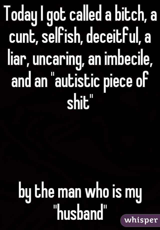 "Today I got called a bitch, a cunt, selfish, deceitful, a liar, uncaring, an imbecile, and an ""autistic piece of shit""    by the man who is my ""husband"""