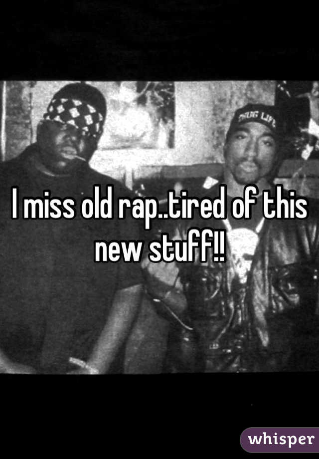 I miss old rap..tired of this new stuff!!