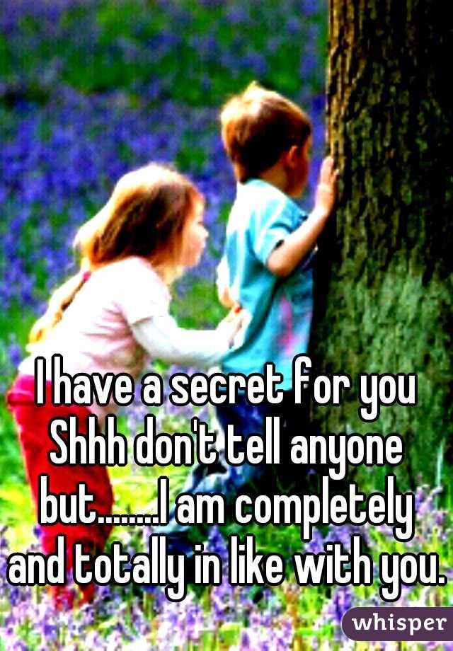 I have a secret for you Shhh don't tell anyone but........I am completely and totally in like with you.