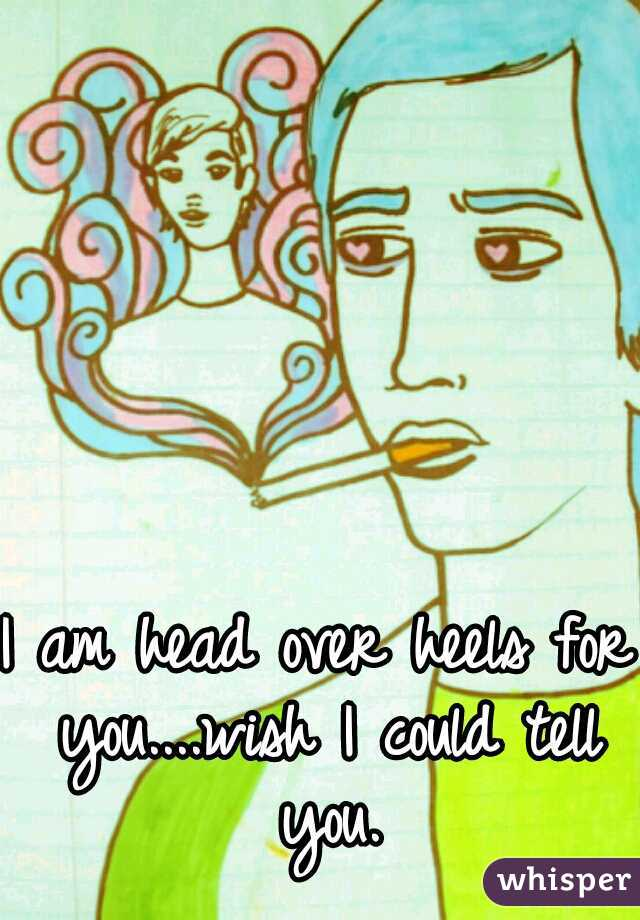 I am head over heels for you....wish I could tell you.