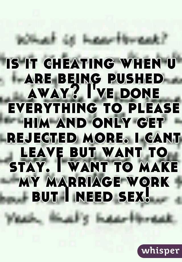 is it cheating when u are being pushed away? I've done everything to please him and only get rejected more. i cant leave but want to stay. I want to make my marriage work but I need sex!