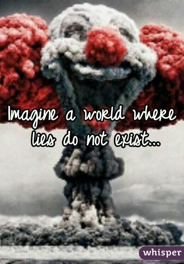 Imagine a world where lies do not exist...