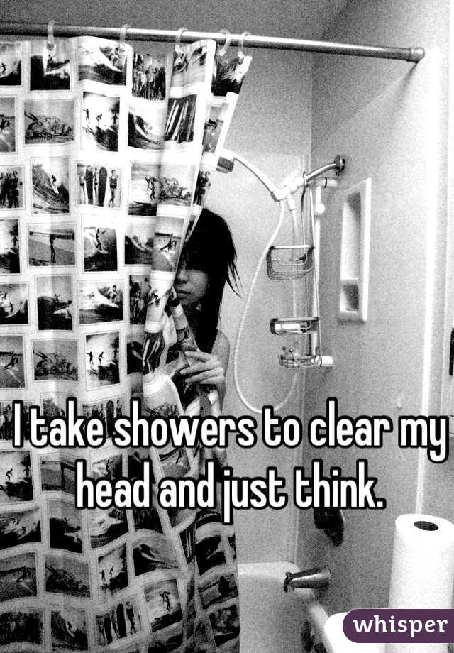 I take showers to clear my head and just think.