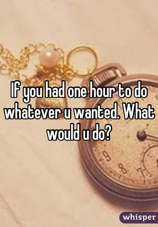 If you had one hour to do whatever u wanted. What would u do?