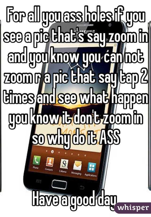 For all you ass holes if you see a pic that's say zoom in and you know you can not zoom r a pic that say tap 2 times and see what happen you know it don't zoom in so why do it ASS    Have a good day