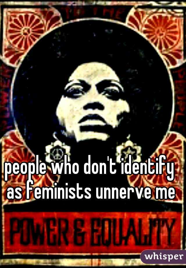 people who don't identify as feminists unnerve me