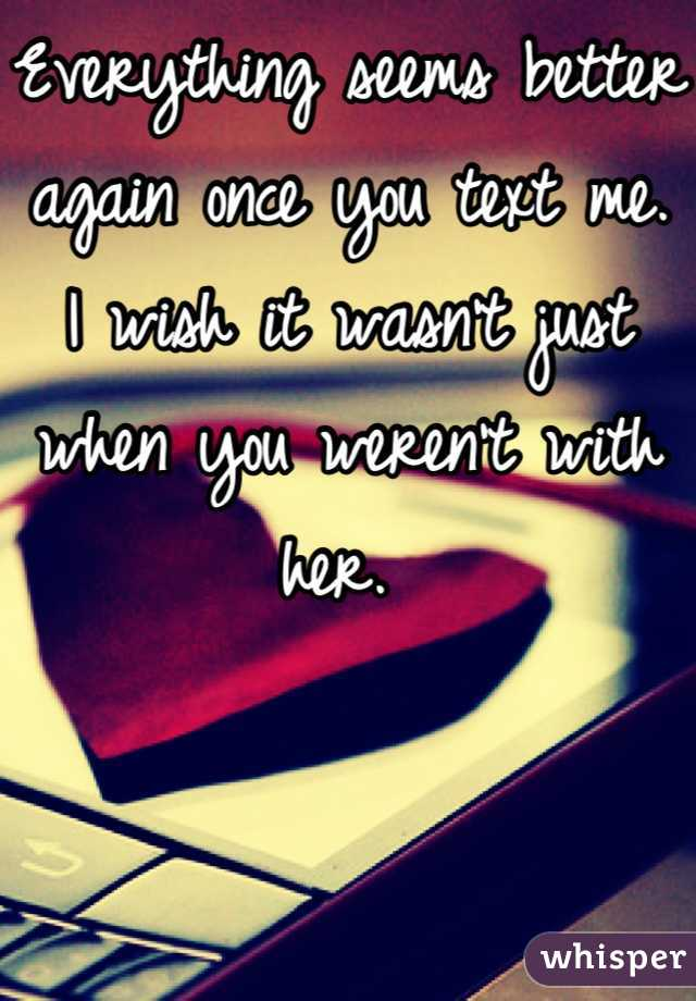 Everything seems better again once you text me.  I wish it wasn't just when you weren't with her.