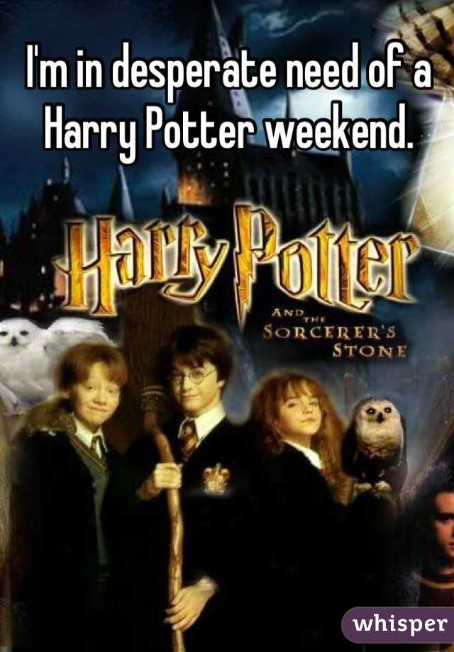 I'm in desperate need of a Harry Potter weekend.
