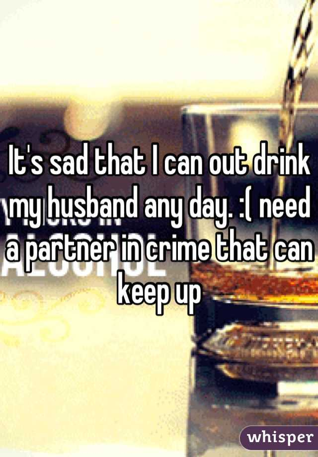 It's sad that I can out drink my husband any day. :( need a partner in crime that can keep up