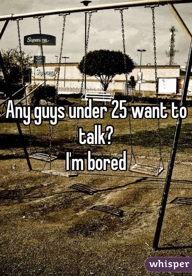 Any guys under 25 want to talk?  I'm bored