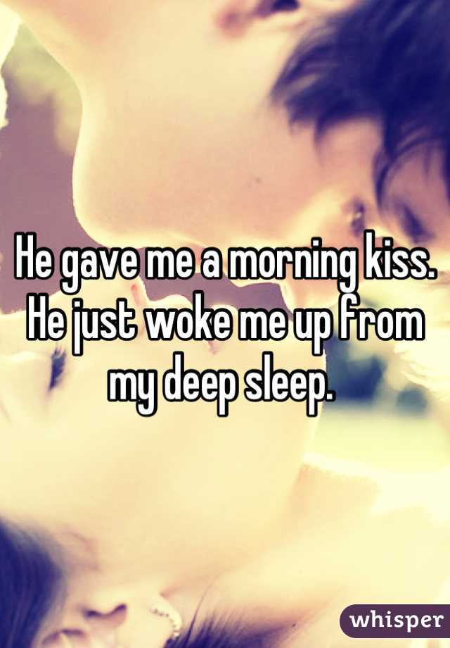 He gave me a morning kiss. He just woke me up from my deep sleep.