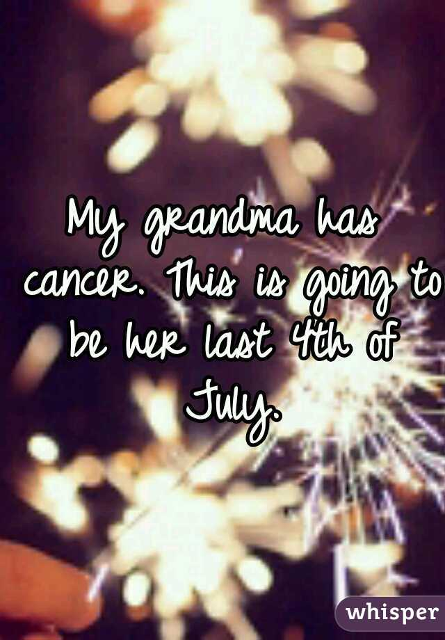 My grandma has cancer. This is going to be her last 4th of July.