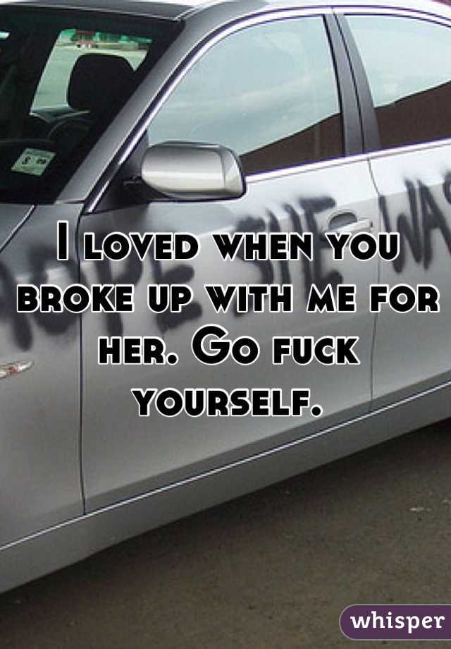 I loved when you broke up with me for her. Go fuck yourself.