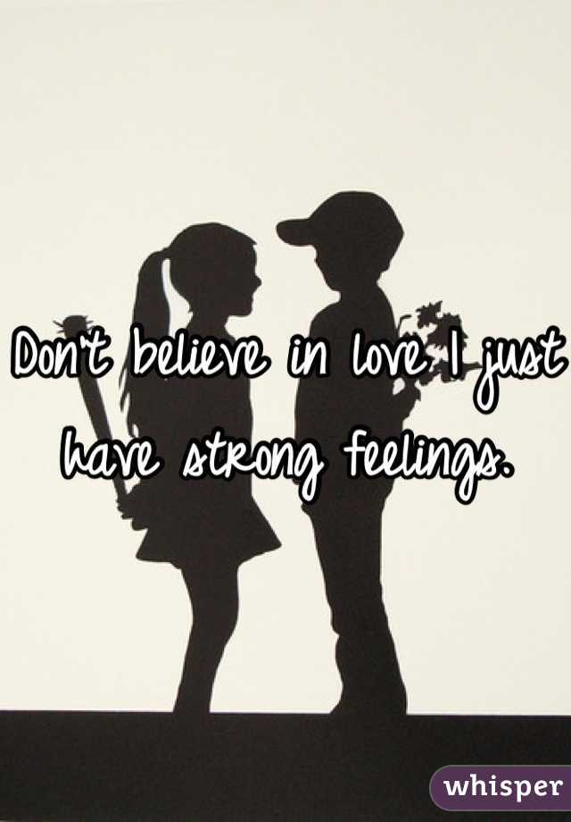 Don't believe in love I just have strong feelings.
