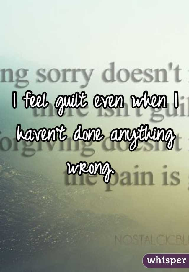 I feel guilt even when I haven't done anything wrong.
