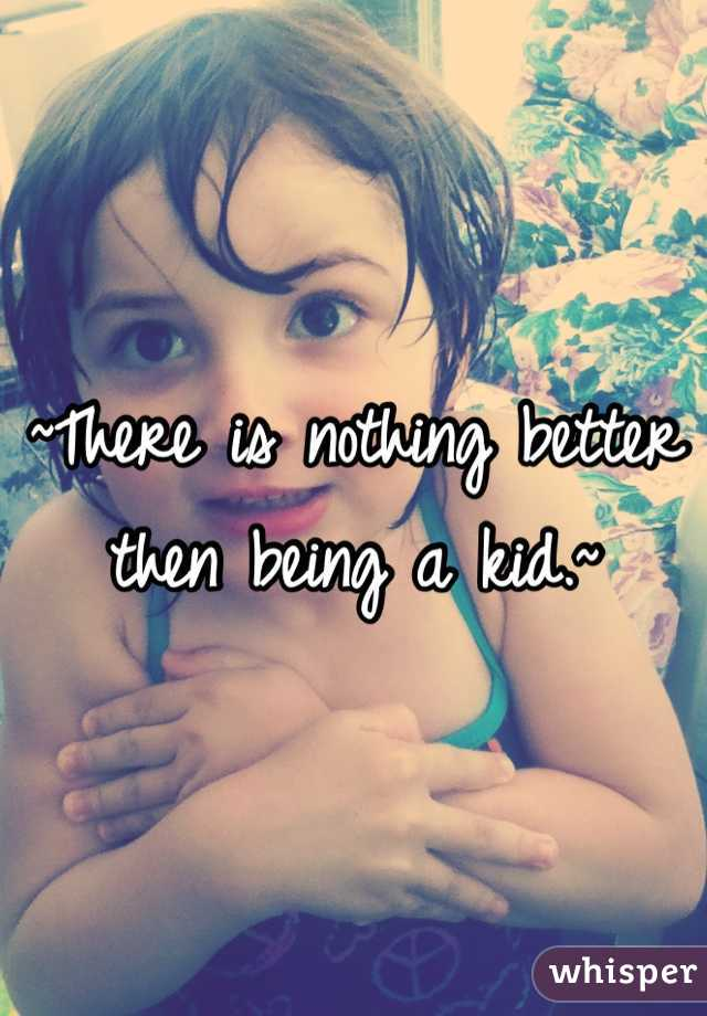 ~There is nothing better then being a kid.~