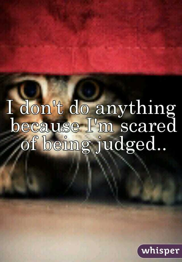 I don't do anything because I'm scared of being judged..