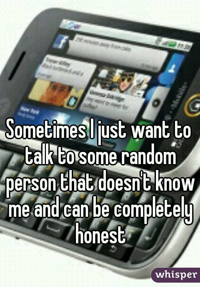Sometimes I just want to talk to some random person that doesn't know me and can be completely honest