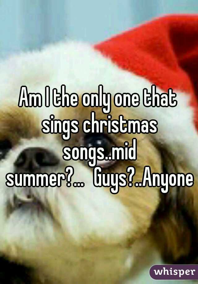 Am I the only one that sings christmas songs..mid summer?... Guys?..Anyone?