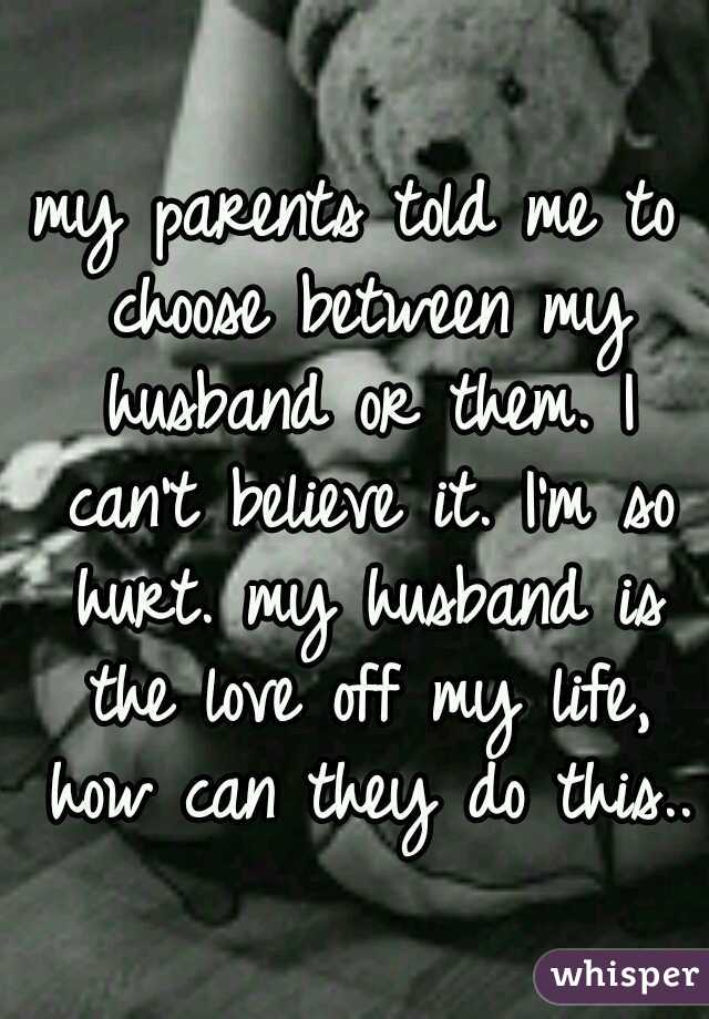 my parents told me to choose between my husband or them. I can't believe it. I'm so hurt. my husband is the love off my life, how can they do this..