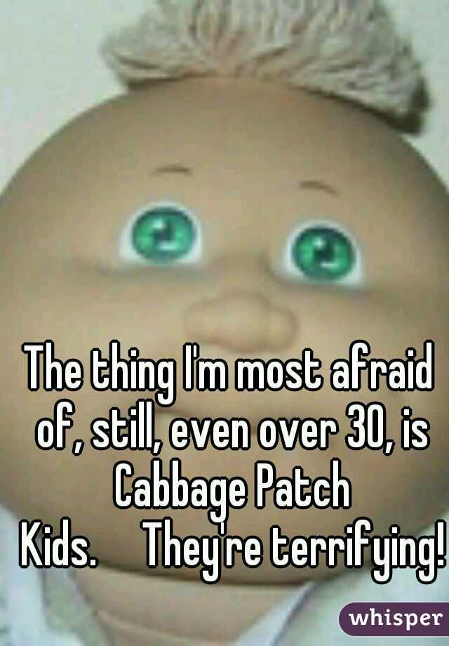 The thing I'm most afraid of, still, even over 30, is Cabbage Patch Kids.  They're terrifying!