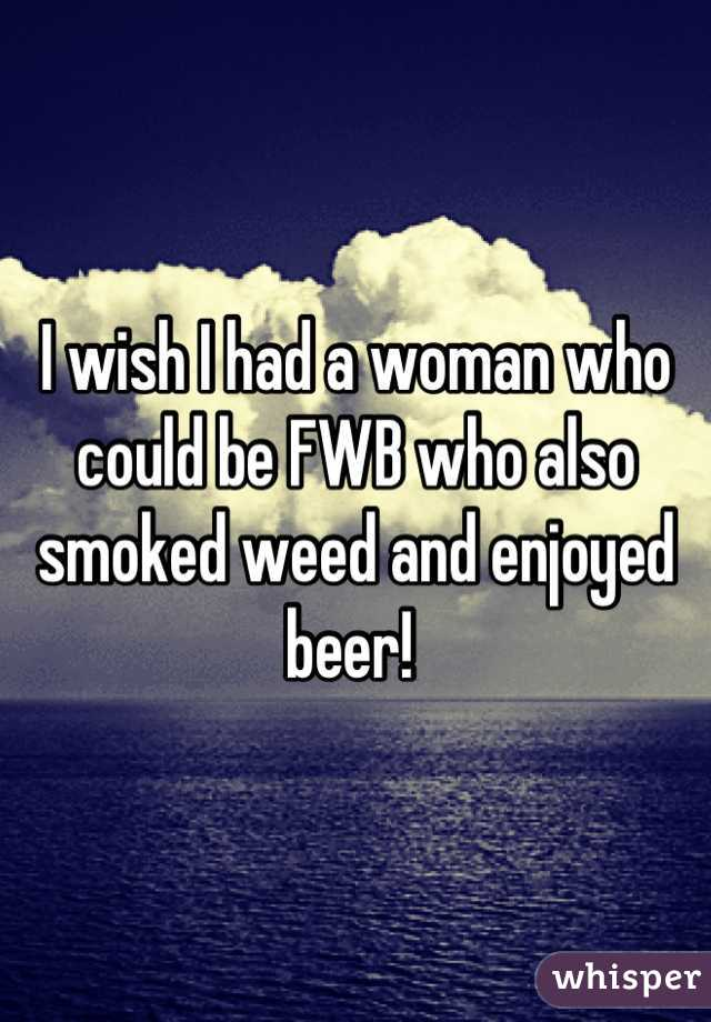 I wish I had a woman who could be FWB who also smoked weed and enjoyed beer!