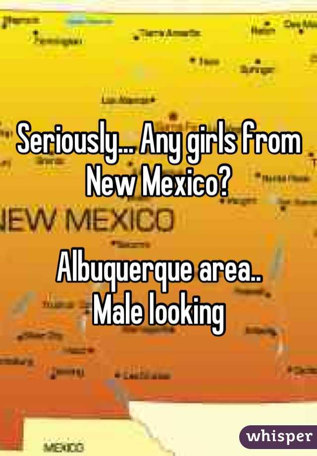 Seriously... Any girls from New Mexico?  Albuquerque area.. Male looking